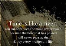 Time is like a river. You cannot touch the same water twice, because the flow that has passed will never pass again. Enjoy every moment in life.