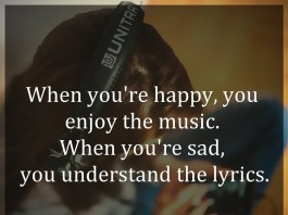 When you're happy, you enjoy the music. When you're sad, you understand the lyrics.