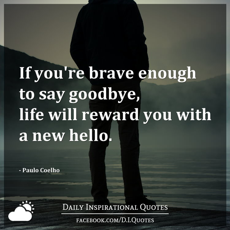 If you're brave enough to say goodbye, life will reward you with a new hello. - Paulo Coelho