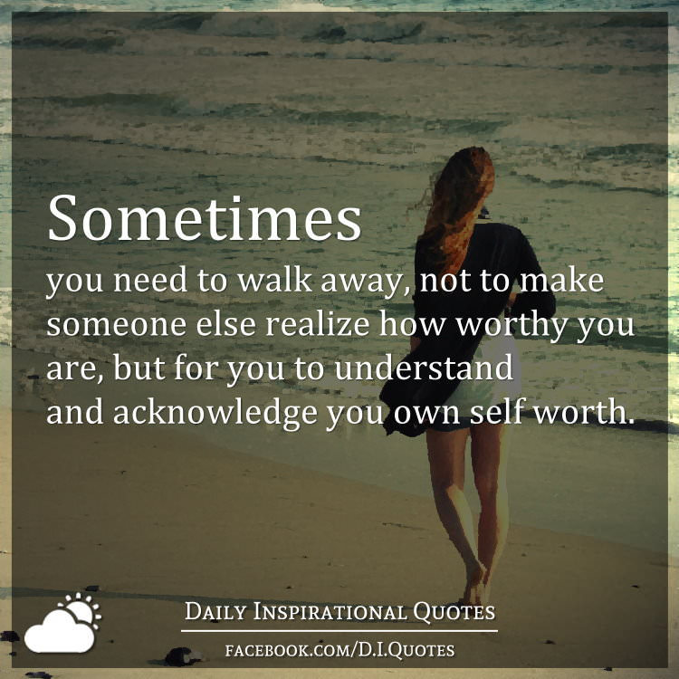 Inspirational Self Worth Quotes: Sometimes You Need To Walk Away, Not To Make Someone Else