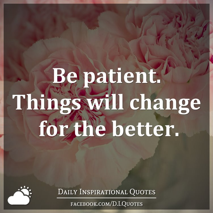 Quotes About Change For The Better: Be Patient. Things Will Change For The Better