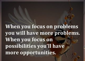 When you focus on problems you will have more problems. When you focus on possibilities you'll have more opportunities.