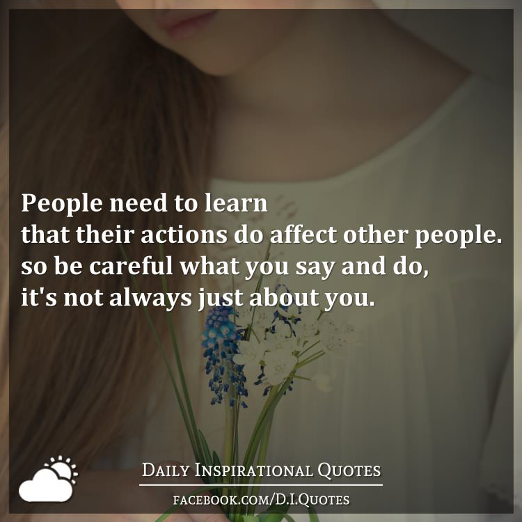People need to learn that their actions do affect other people. So be careful what you say and do, it's not always just about you.
