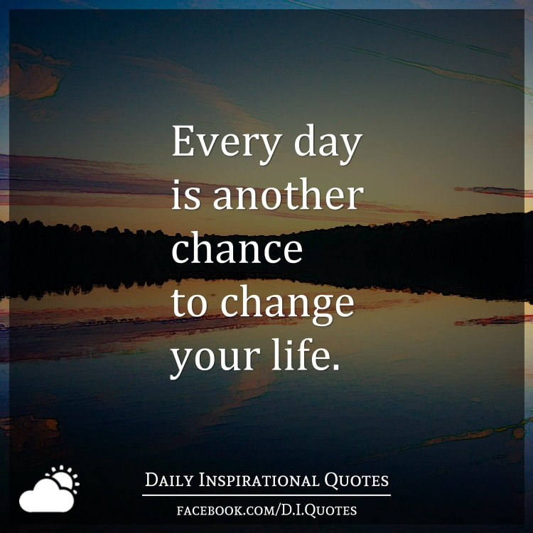 Another Day Of Life Quotes: Every Day Is Another Chance To Change Your Life