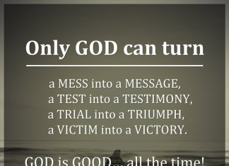 Only GOD can turn, a MESS into a MESSAGE, a TEST into a TESTIMONY, a TRIAL into a TRIUMPH, a VICTIM into a VICTORY. GOD is GOOD… all the time!