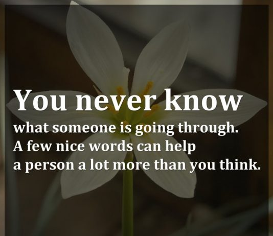 You never know what someone is going through. A few nice words can help a person a lot more than you think.