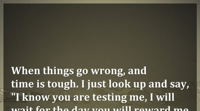 """When things go wrong, and time is tough. I just look up and say, """"I know you are testing me, I will wait for the day you will reward me for being strong."""""""