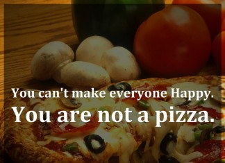 You can't make everyone Happy. You are not a pizza.