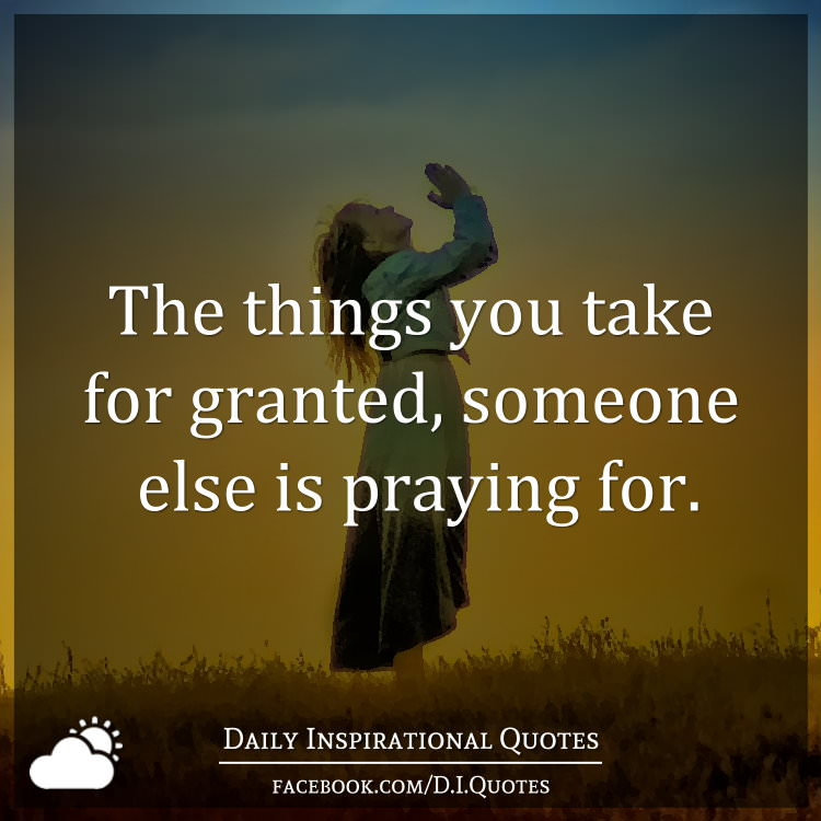 Dnr Take Anyone For Granted Quotes: The Things You Take For Granted, Someone Else Is Praying For