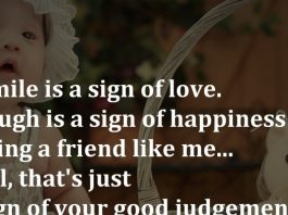 A smile is a sign of love. A laugh is a sign of happiness and having a friend like me... Well, that's just a sign of your good judgement.