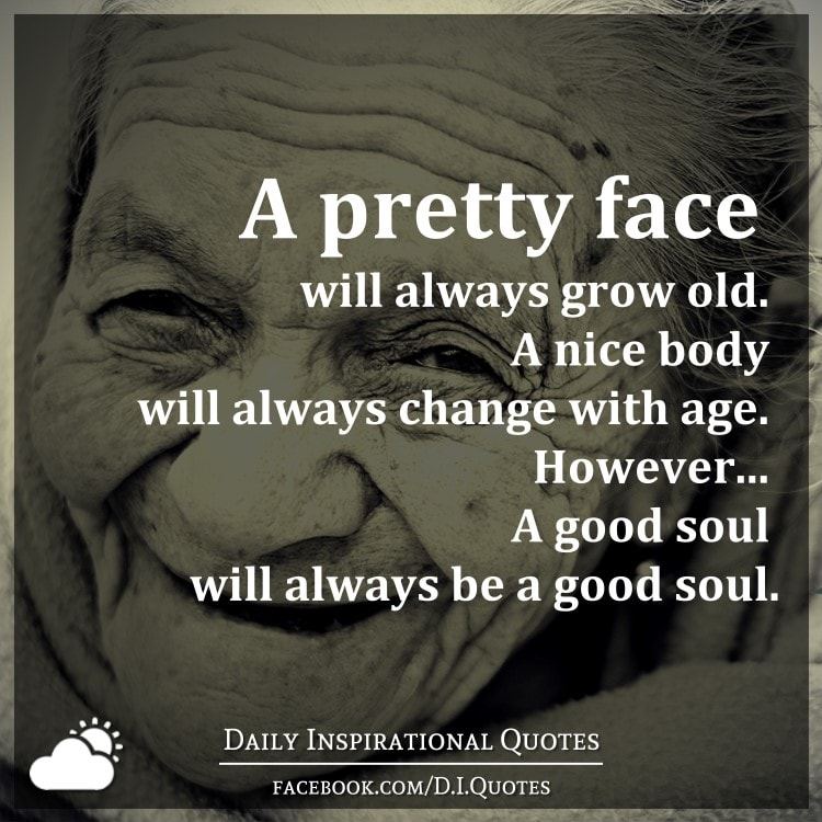 Motivational Quotes For Old Age: A Pretty Face Will Always Grow Old. A Nice Body Will