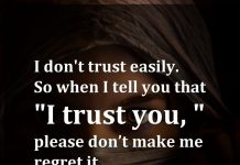 I don't trust easily. So when I tell you that I trust you, please don't make me regret it.
