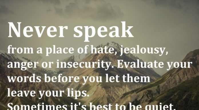Never speak from a place of hate, jealousy, anger or insecurity. Evaluate your words before you let them leave your lips. Sometimes it's best to be quiet. - Tony A. Gaskins Jr.