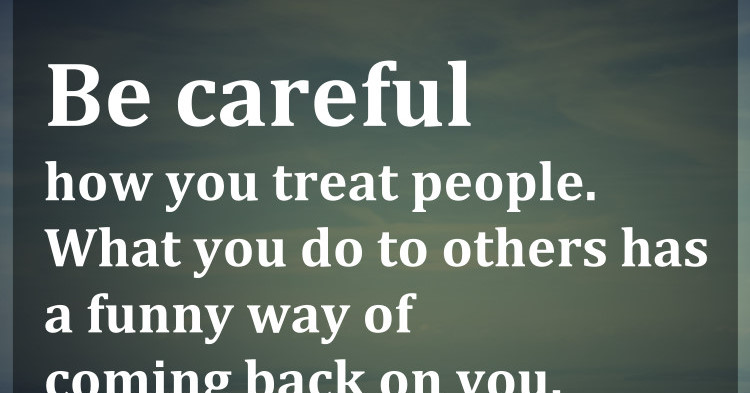 Be Careful How You Treat People. What You Do To Others Has