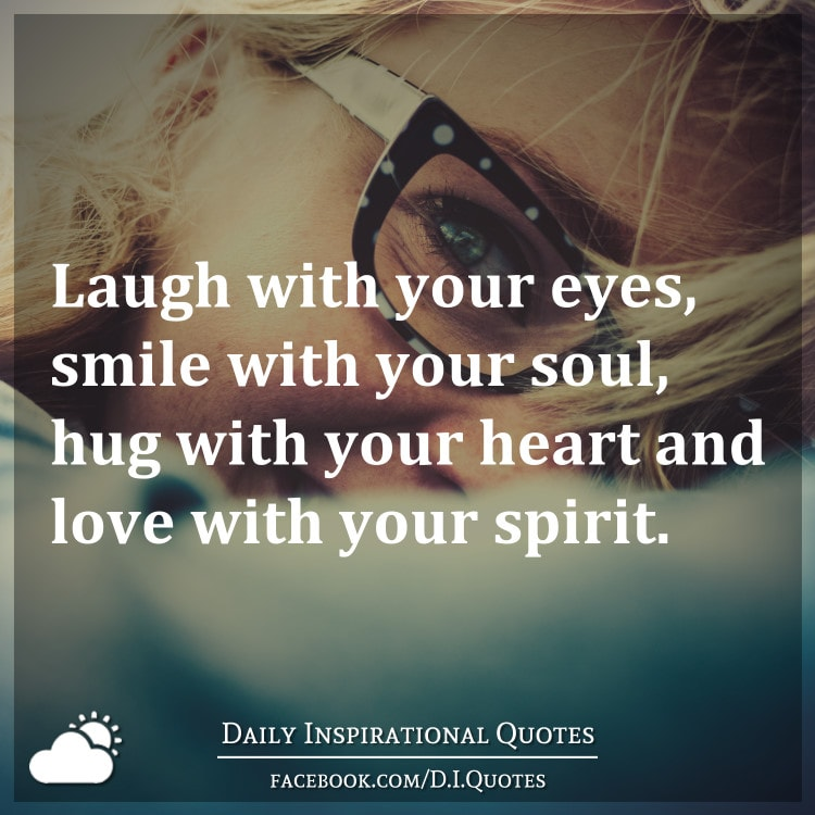 laugh with your eyes smile with your soul hug with your