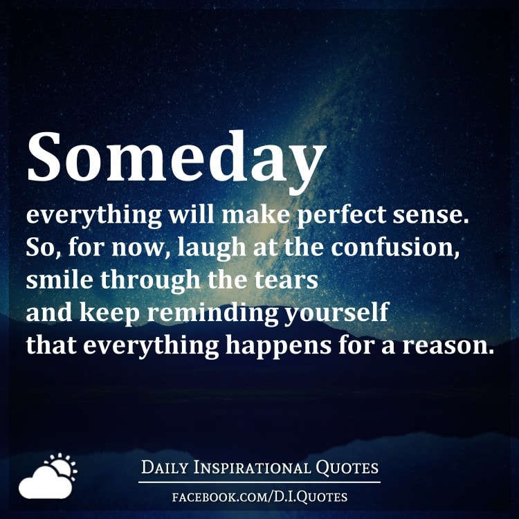 Make Sense Quotes: Someday Everything Will Make Perfect Sense. So, For Now
