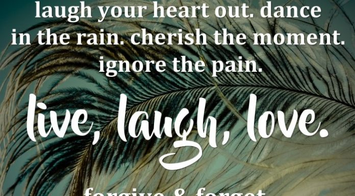 Laugh your heart out. Dance in the rain. Cherish the moment. Ignore the pain. Live, Laugh, Love. Forgive & Forget. Life is too short to be living with regrets.