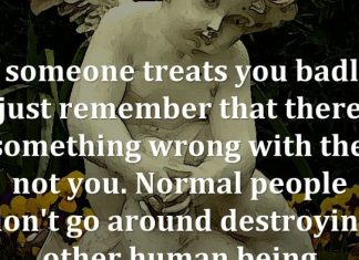 If someone treats you badly, just remember that there is something wrong with them, not you. Normal people don't go around destroying other human being.