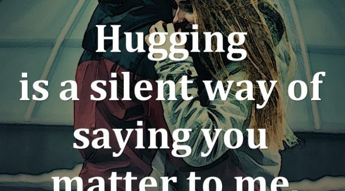 Hugging is a silent way of saying you matter to me.