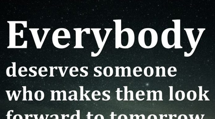 Everybody deserves someone who makes them look forward to tomorrow.
