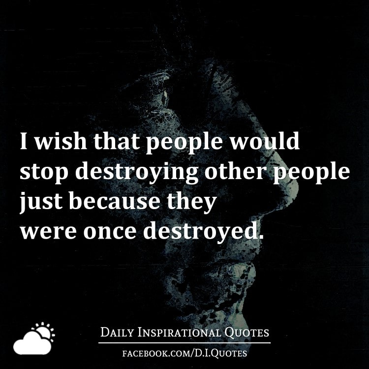 I wish that people would stop destroying other people just because they were once destroyed.