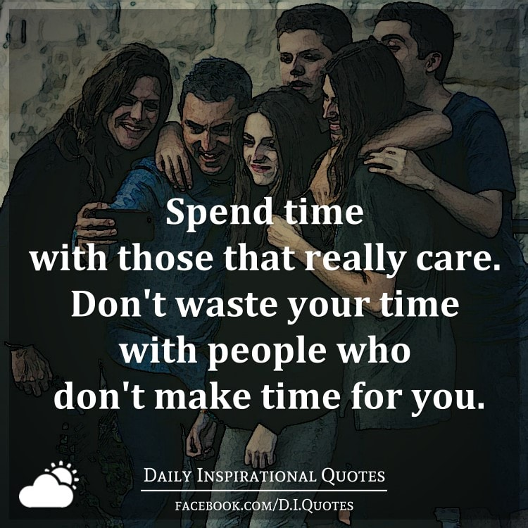 Dont Waste Time Quotes: Spend Time With Those That Really Care. Don't Waste Your
