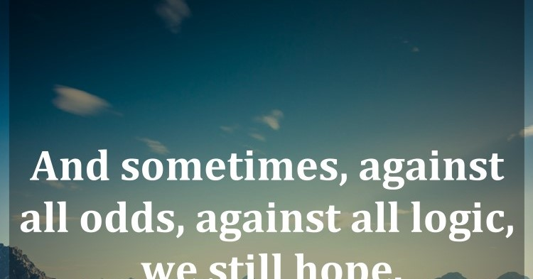 And Sometimes, Against All Odds, Against All Logic, We