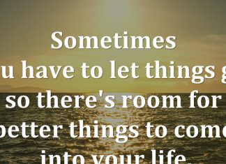 Sometimes you have to let things go, so there's room for better things to come into your life.