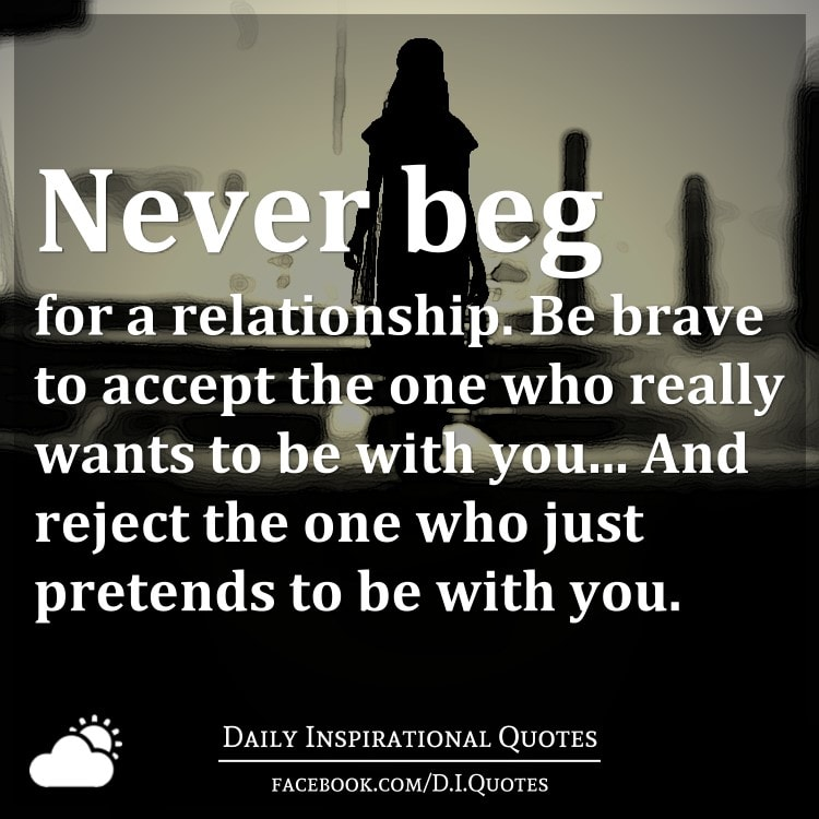 Never beg for a relationship. Be brave to accept the one who really wants to be with you... And reject the one who just pretends to be with you.