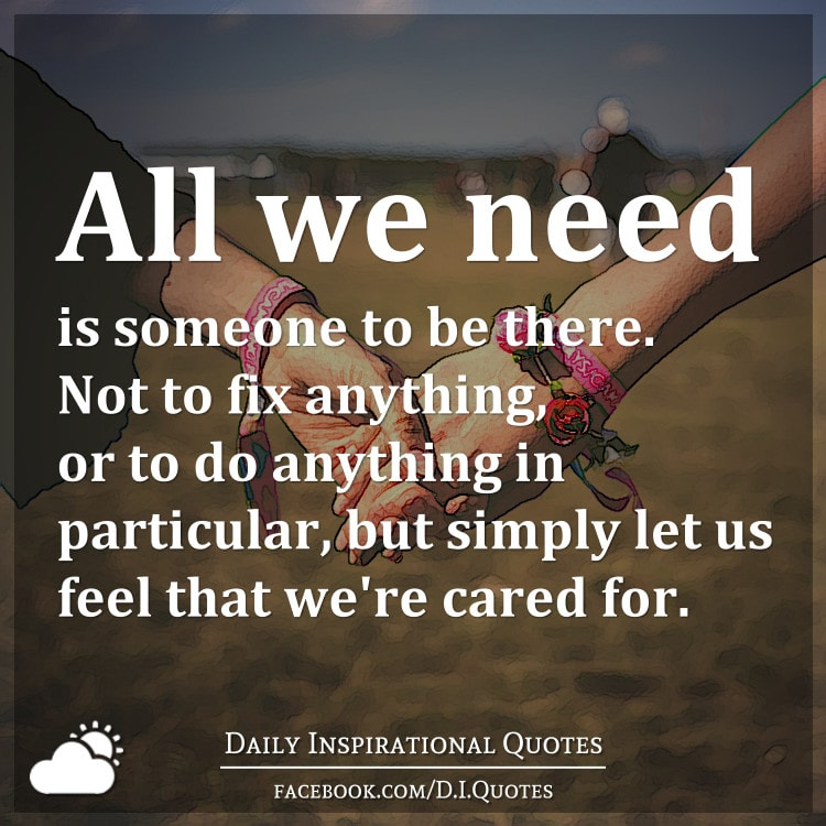 All we need is someone to be there. Not to fix anything, or to do anything in particular, but simply let us feel that we're cared for.