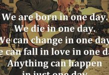 We are born in one day. We die in one day. We can change in one day. And we can fall in love in one day. Anything can happen in just one day. - Gayle Forman, Just One Day