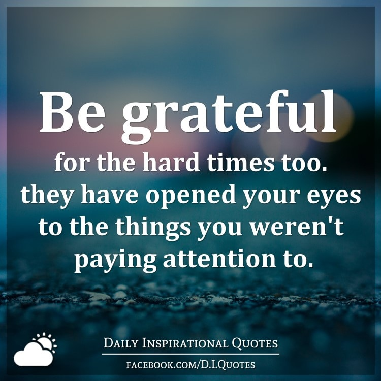 be grateful for the hard times too they have opened your