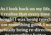 As I look back on my life, I realize that every time I thought I was being rejected from something good, I was actually being re-directed to something better. - Steve Maraboli