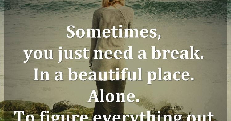 Need A Break Away Quotes: Sometimes, You Just Need A Break. In A Beautiful Place