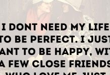 I don't need my life to be perfect. I just want to be happy, with a few close friends who love me just the way I am.