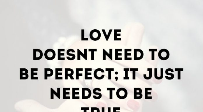 Love doesn't need to be perfect; it just needs to be true.