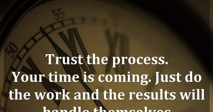 Trust The Process. Your Time Is Coming. Just Do The Work