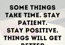 Some things take time. Stay patient. Stay positive. Things will get better.
