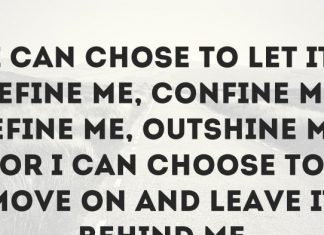 I can chose to let it define me, confine me, refine me, outshine me, or I can choose to move on and leave it behind me.