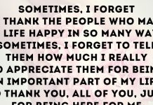 Sometimes, I forget to thank the people who make my life happy in so many ways. Sometimes, I forget to tell them how much I really