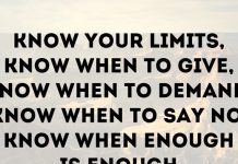 Know your limits, know when to give, know when to demand, know when to say no, know when enough is enough.