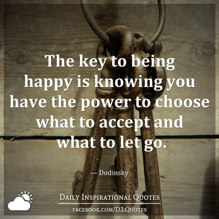 The key to being happy is knowing you have the power to choose what to accept and what to let go. — Dodinsky