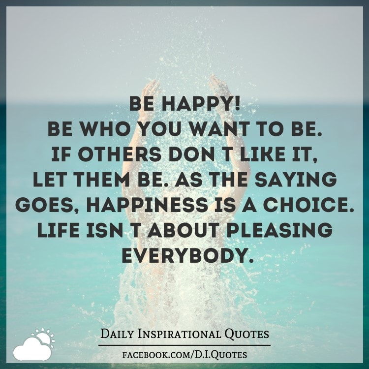 You Don T Need A Man To Be Happy Quotes: Be HAPPY! Be Who You Want To Be. If Others Don't Like It
