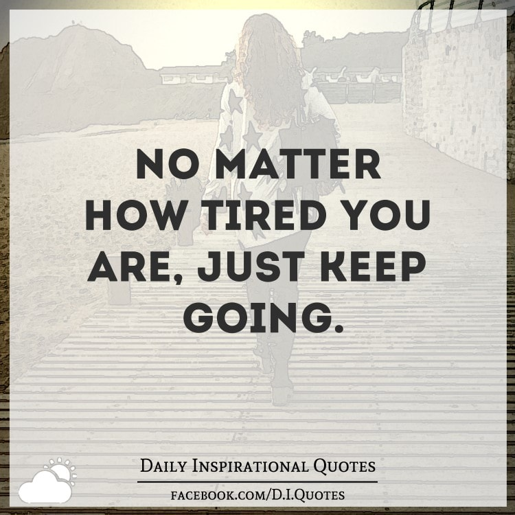 no matter how tired you are just keep going