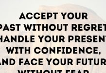 Accept your past without regret, handle your present with confidence, and face your future without fear.