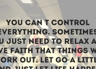 You can't control everything. Sometimes you just need to relax and have faith that things will work out. Let go a little and just let life happen. - Kody Keplinger