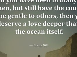 If you have been brutally broken, but still have the courage to be gentle to others, then you deserve a love deeper than the ocean itself. — Nikita Gill