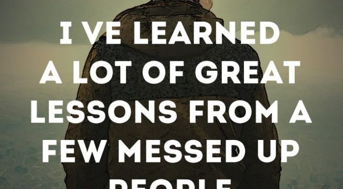 I've learned a lot of great lessons from a few messed up people.