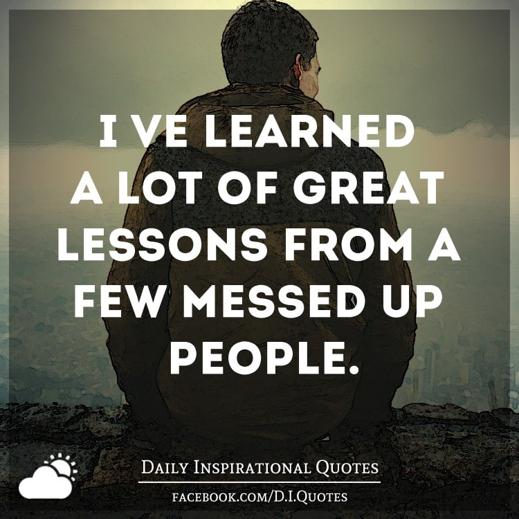 Mean And Messed Up Quotes: I've Learned A Lot Of Great Lessons From A Few Messed Up