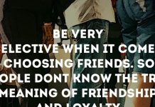 Be very selective when it comes to choosing friends. Some people don't know the true meaning of friendship and loyalty.